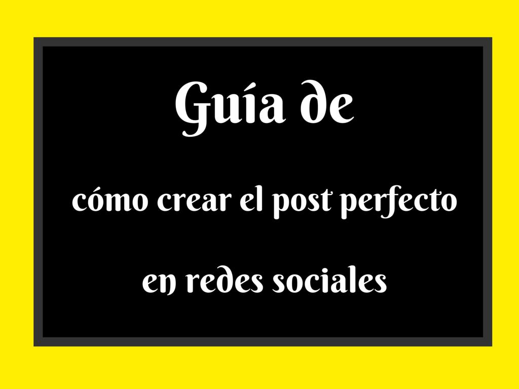 Infografía – Guía de cómo crear el post perfecto en redes sociales