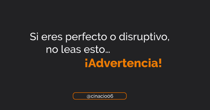 El Blog de Claudio Inacio - Advertencia: Si eres perfecto o disruptivo, no leas esto…