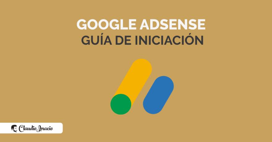 El Blog de Claudio Inacio - Guía Google Adsense 2021 iniciación: qué es, cómo empezar y cuánto paga