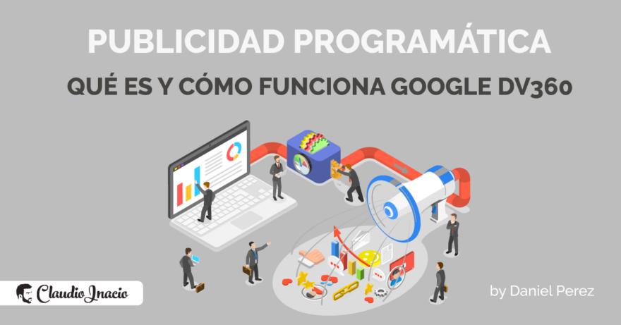 El Blog de Claudio Inacio - Qué es y como funciona la Publicidad Programática: diferencias entre Google DV360 y Google Ads